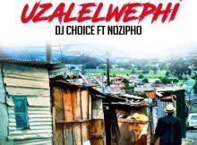 DJ Choice - Uzalelwephi (feat. Nozipho)